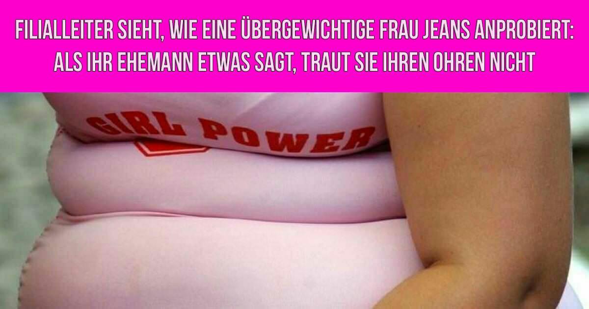 Filialleiter sieht, wie eine übergewichtige Frau Jeans anprobiert: Als ihr Ehemann etwas sagt, traut sie ihren Ohren nicht